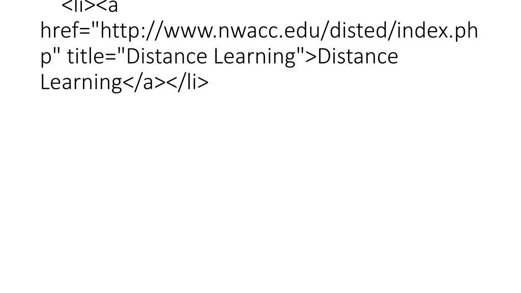 "<li><a href=""http://www.nwacc.edu/disted/index.php"" title=""Distance Learning"">Distance Learning</a></li>"