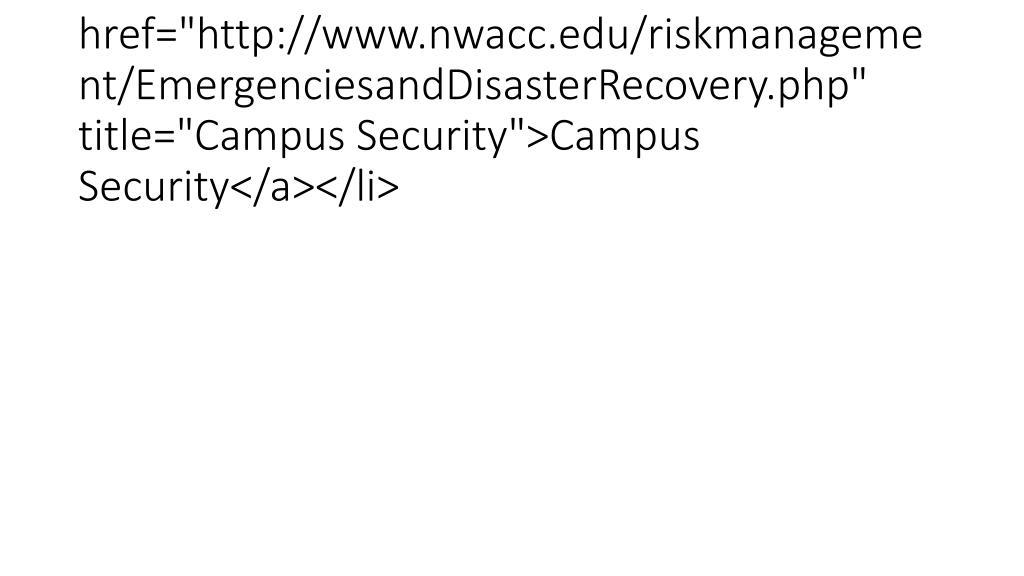 "<li><a href=""http://www.nwacc.edu/riskmanagement/EmergenciesandDisasterRecovery.php"" title=""Campus Security"">Campus Security</a></li>"