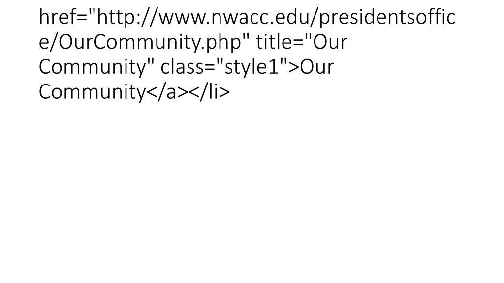 "<li><a href=""http://www.nwacc.edu/presidentsoffice/OurCommunity.php"" title=""Our Community"" class=""style1"">Our Community</a></li>"