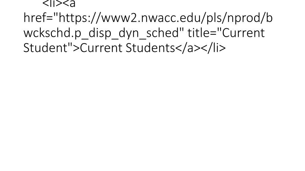 "<li><a href=""https://www2.nwacc.edu/pls/nprod/bwckschd.p_disp_dyn_sched"" title=""Current Student"">Current Students</a></li>"