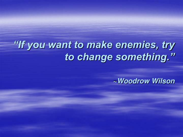 if you want to make enemies try to change something woodrow wilson n.