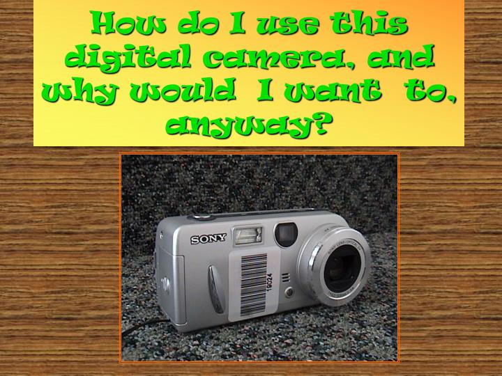 How do i use this digital camera and why would i want to anyway