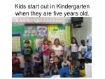 kids start out in kindergarten when they are five years old