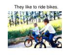they like to ride bikes