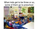 when kids get to be three or so some of them go to preschool