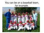 you can be on a baseball team for example