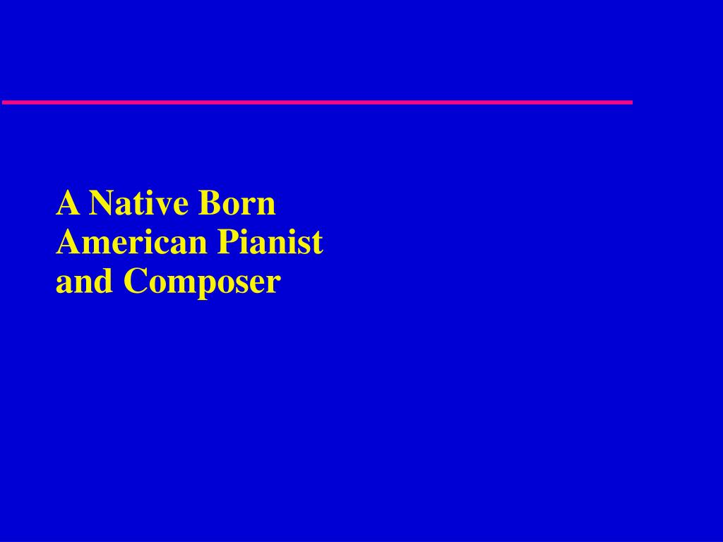 A Native Born American Pianist and Composer