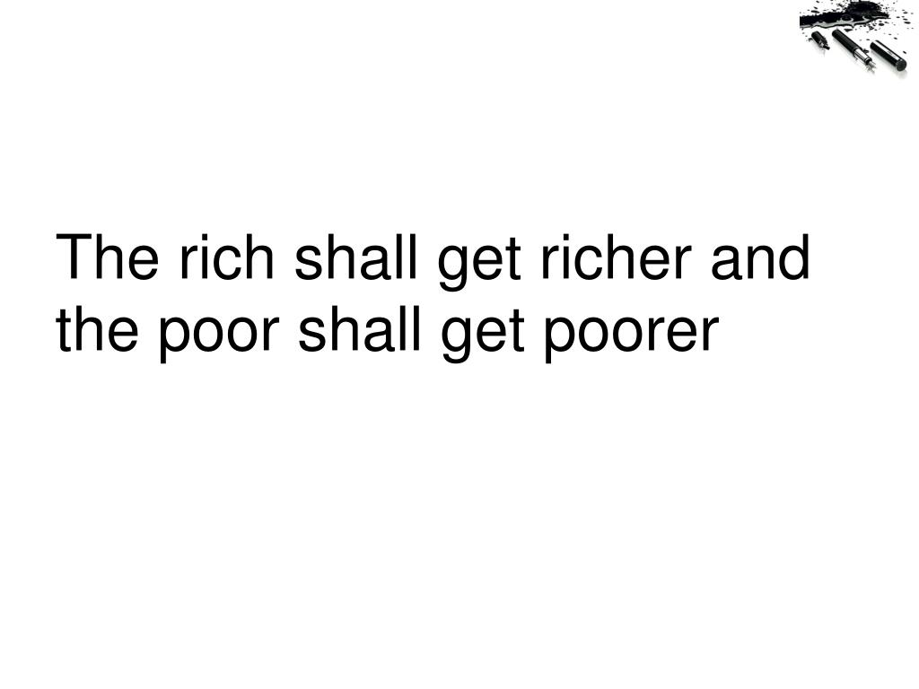 The rich shall get richer and the poor shall get poorer