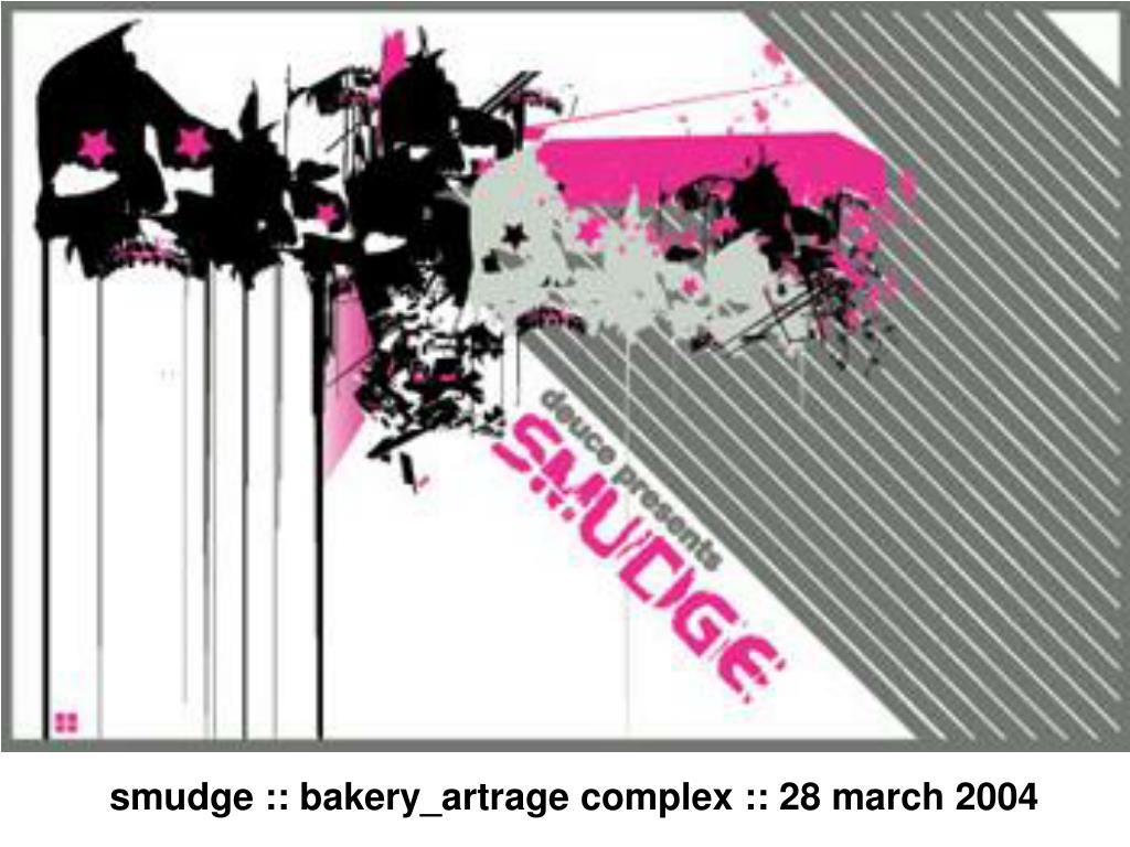 smudge :: bakery_artrage complex :: 28 march 2004