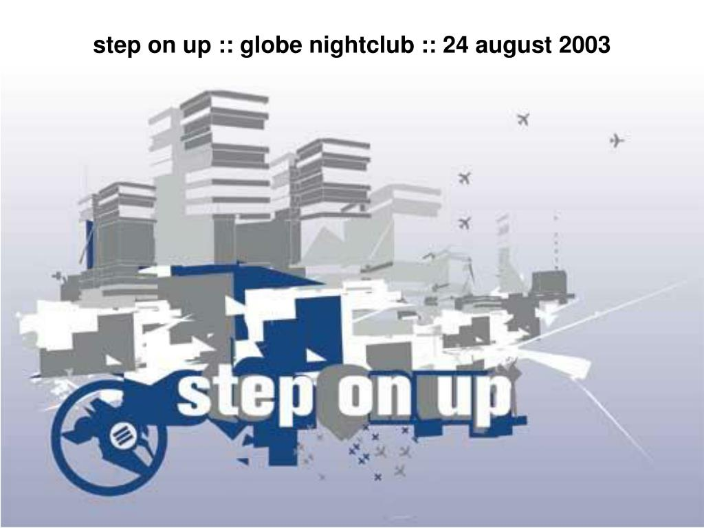 step on up :: globe nightclub :: 24 august 2003
