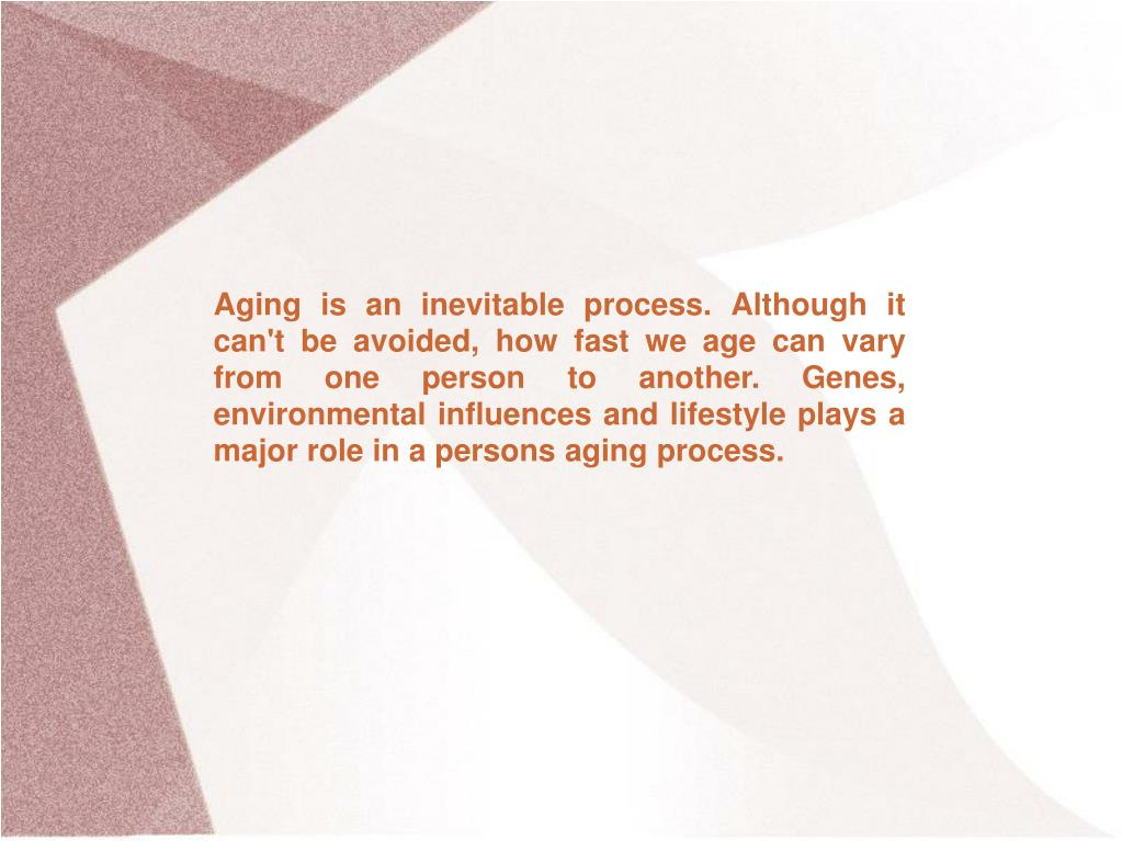 Aging is an inevitable process. Although it can't be avoided, how fast we age can vary from one person to another. Genes, environmental influences and lifestyle plays a major role in a persons aging process.