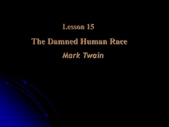 "mark twains the damned human race New topic the damned human race by mark twain summary is quite a new topic the damned human race mark ""one of the secrets of mark twain's."