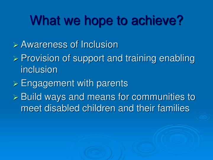 What we hope to achieve?