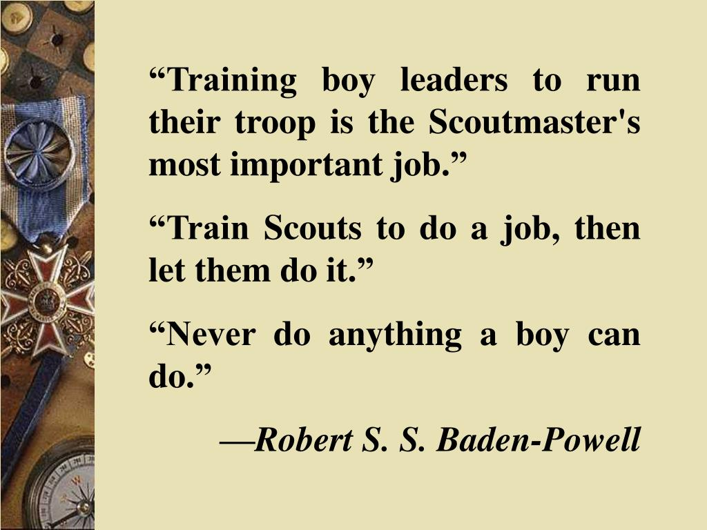 """Training boy leaders to run their troop is the Scoutmaster's most important job."""