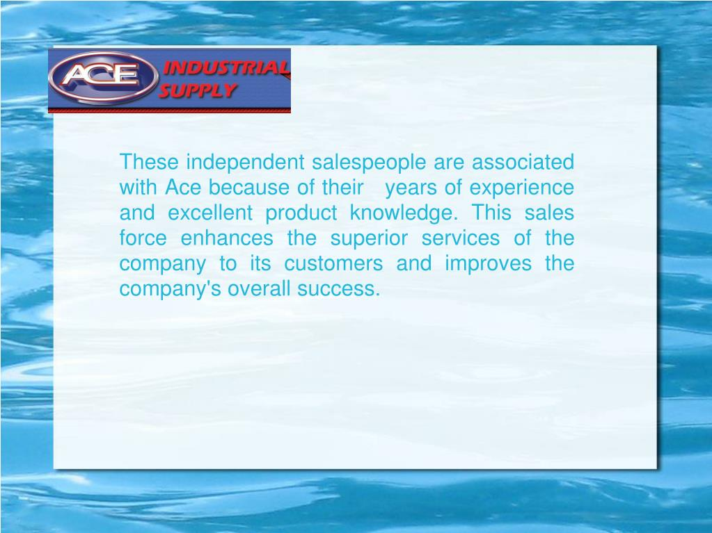 These independent salespeople are associated with Ace because of their   years of experience and excellent product knowledge. This sales force enhances the superior services of the company to its customers and improves the company's overall success.