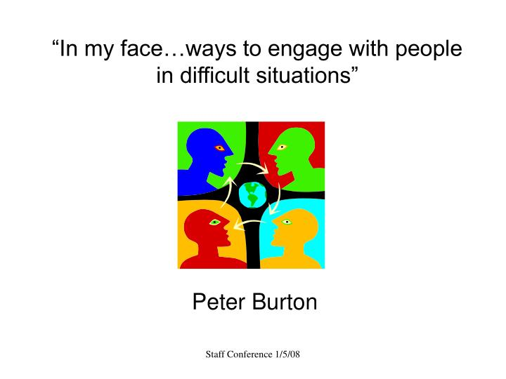 In my face ways to engage with people in difficult situations