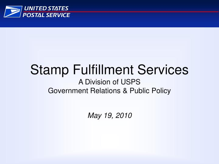 stamp fulfillment services a division of usps government relations public policy may 19 2010 n.