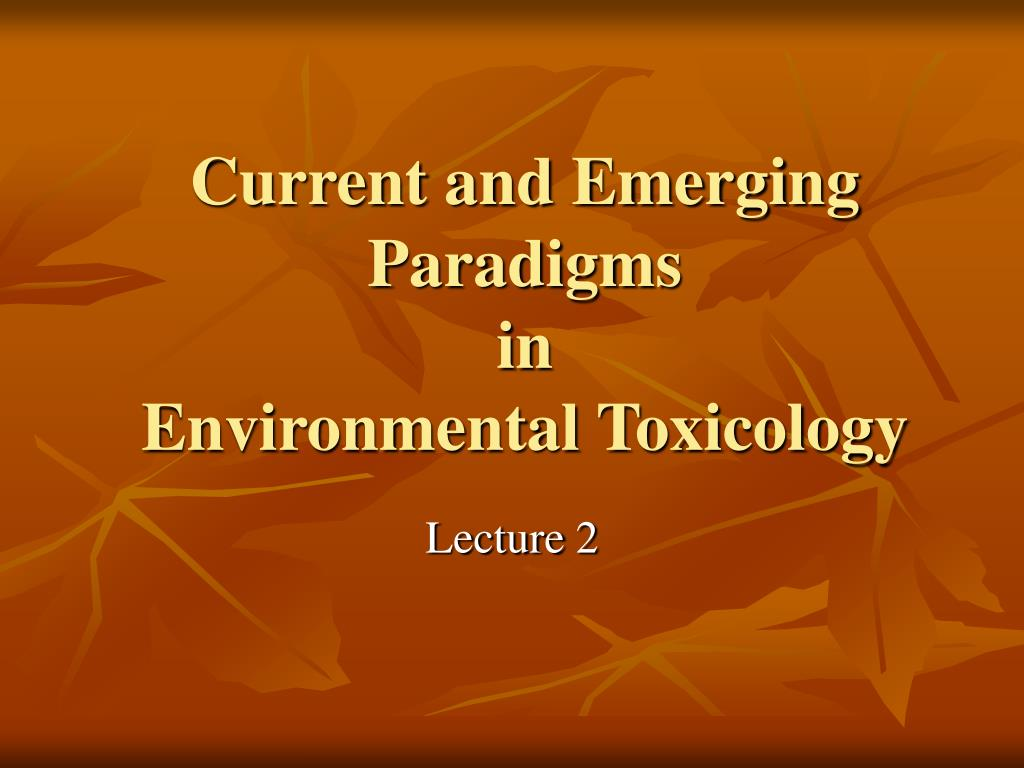 current and emerging paradigms in environmental toxicology l.