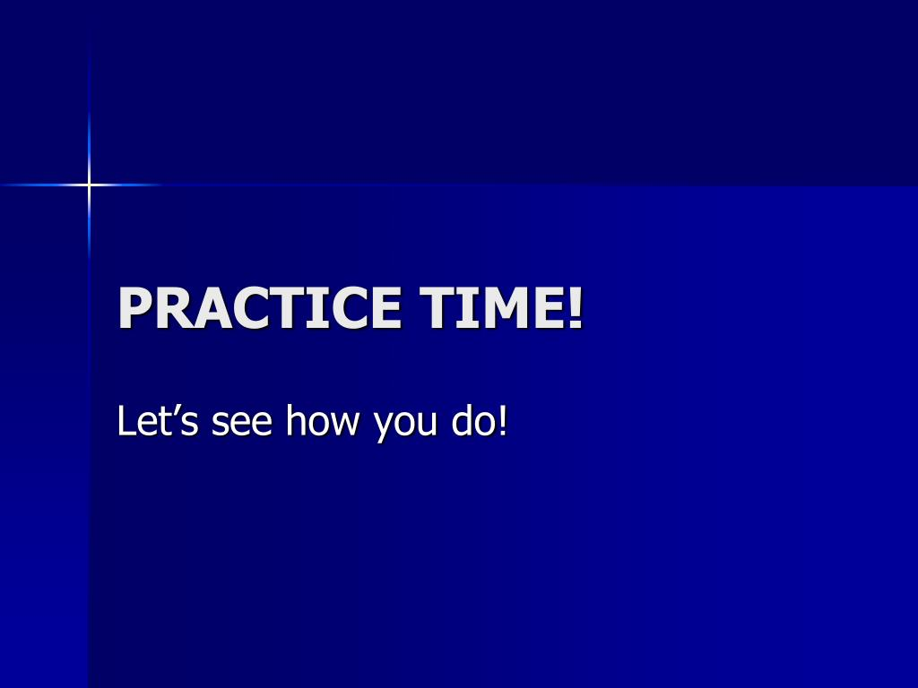 PRACTICE TIME!