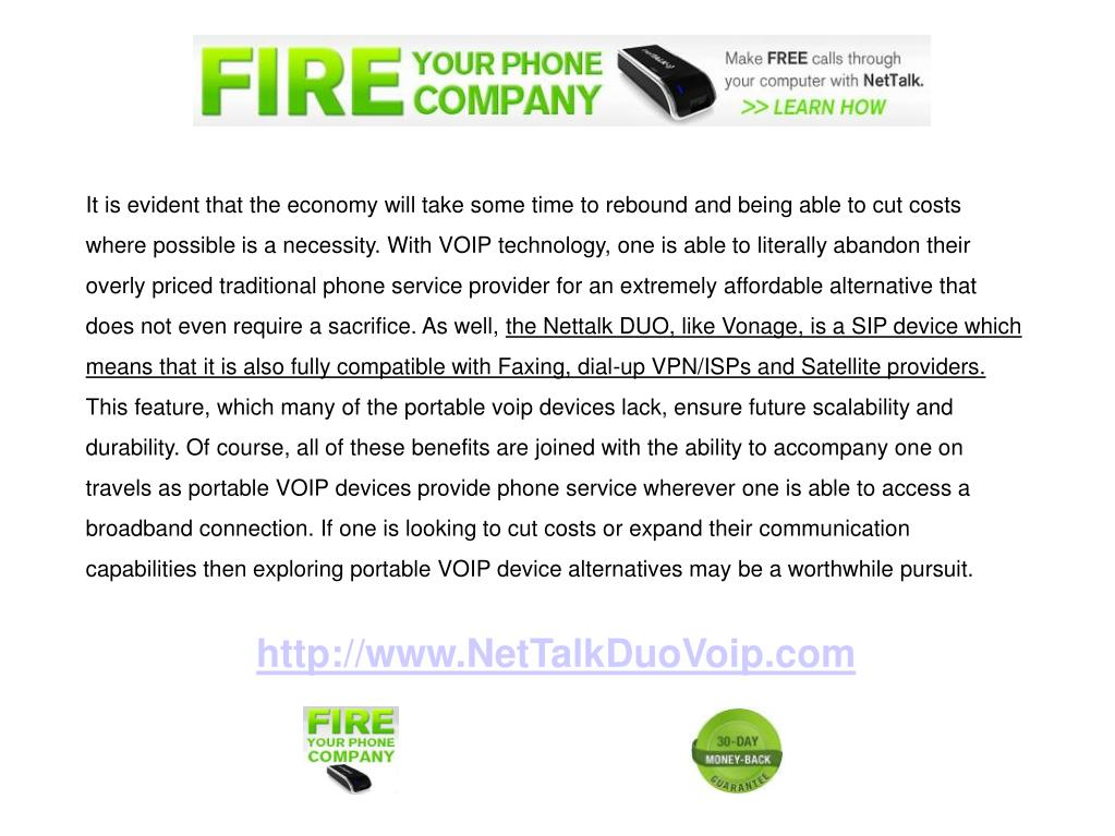 It is evident that the economy will take some time to rebound and being able to cut costs where possible is a necessity. With VOIP technology, one is able to literally abandon their overly priced traditional phone service provider for an extremely affordable alternative that does not even require a sacrifice. As well,