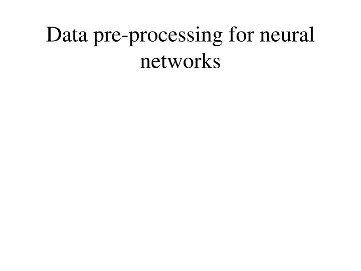 Data pre processing for neural networks