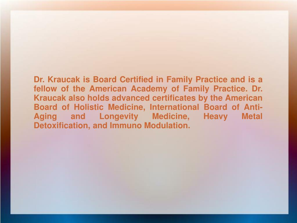 Dr. Kraucak is Board Certified in Family Practice and is a fellow of the American Academy of Family Practice. Dr. Kraucak also holds advanced certificates by the American Board of Holistic Medicine, International Board of Anti-Aging and Longevity Medicine, Heavy Metal Detoxification, and Immuno Modulation.