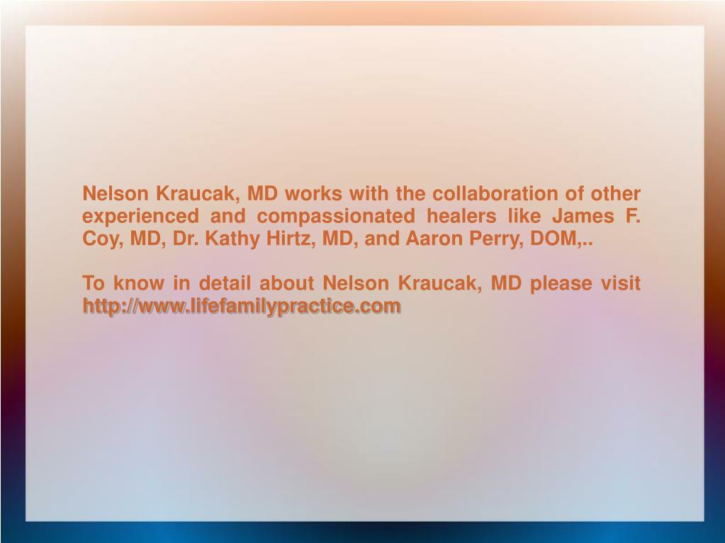 Nelson Kraucak, MD works with the collaboration of other experienced and compassionated healers like James F. Coy, MD, Dr. Kathy Hirtz, MD, and Aaron Perry, DOM,..