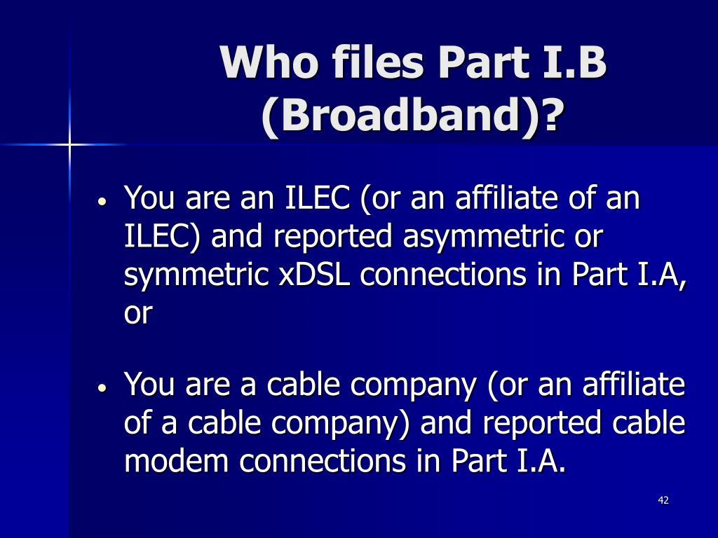 Who files Part I.B (Broadband)?