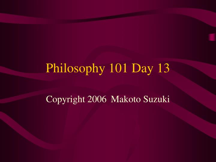 Philosophy 101 day 13