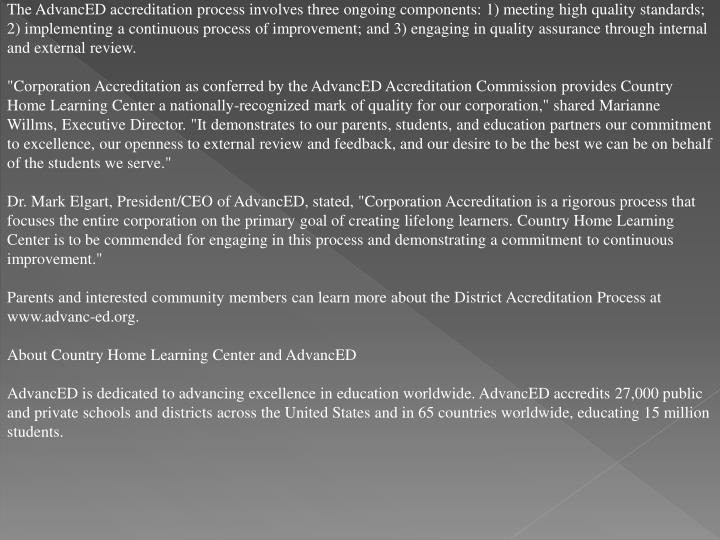 The AdvancED accreditation process involves three ongoing components: 1) meeting high quality standa...