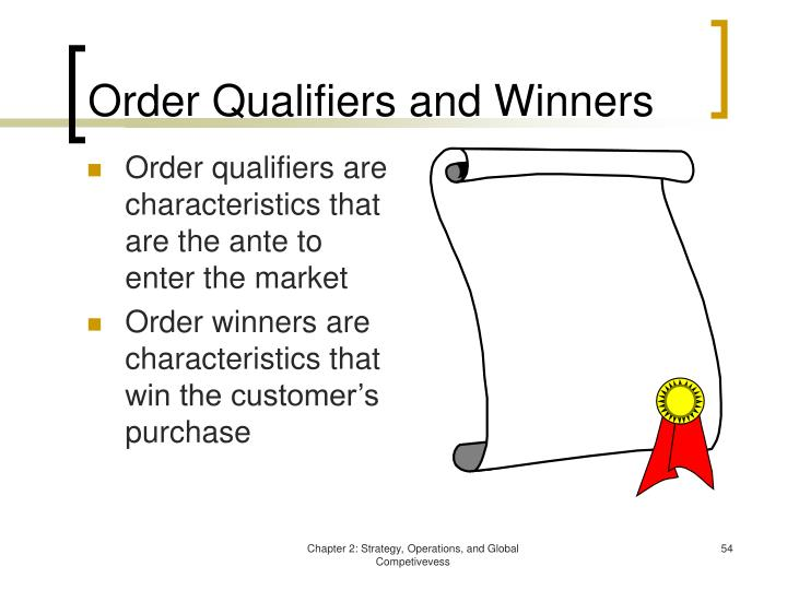 order winner order qualifier Order winner: order winners have the competitive advantages that cause a firm's customers to choose the firm's product or service over its competitors order qualifiers: these are those competitive advantages that a firm must exhibit in order to be a viable competitor in the marketplace.