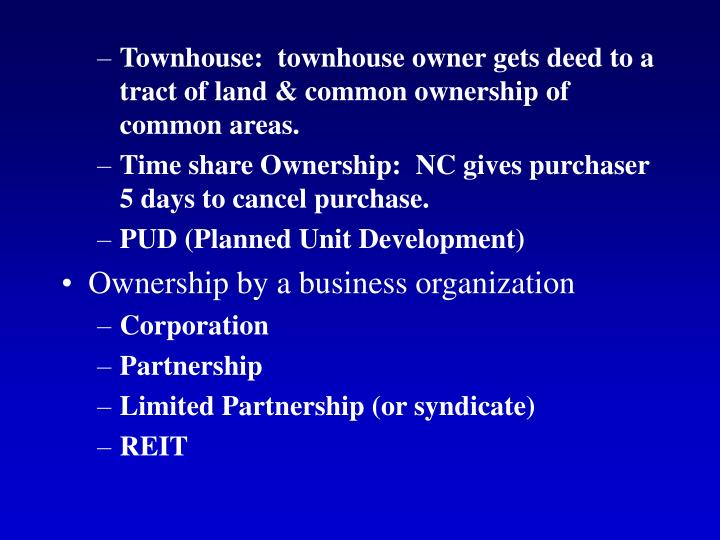 Townhouse:  townhouse owner gets deed to a tract of land & common ownership of common areas.