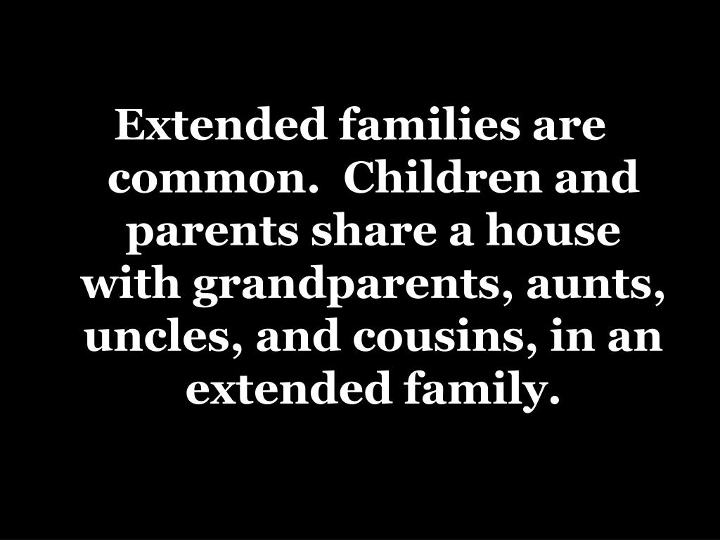 Extended families are common.  Children and parents share a house with grandparents, aunts, uncles, and cousins, in an extended family.