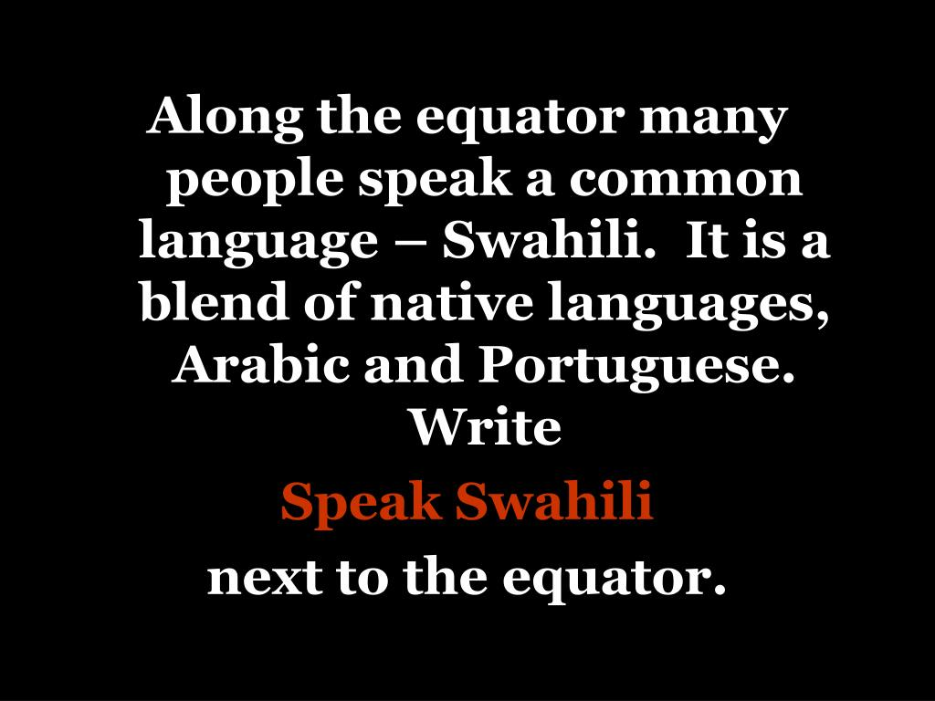 Along the equator many people speak a common language – Swahili.  It is a blend of native languages, Arabic and Portuguese. Write