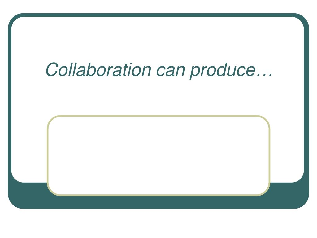 Collaboration can produce…