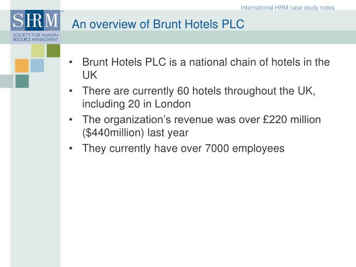 case study on brunt hotels plc Boutique hotels segment the case is a good illustration of a hotel chain with a market-driving approach that came up with breakthrough innovations and deeply reshaped business systems pedagogical objectives • to understand the boutique hotel concept and its uniqueness among the other formats, and also highlight its success factors in.