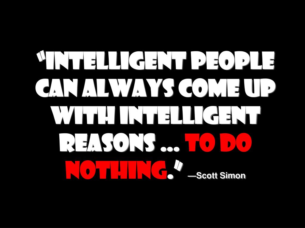 """Intelligent people can always come up with intelligent reasons …"