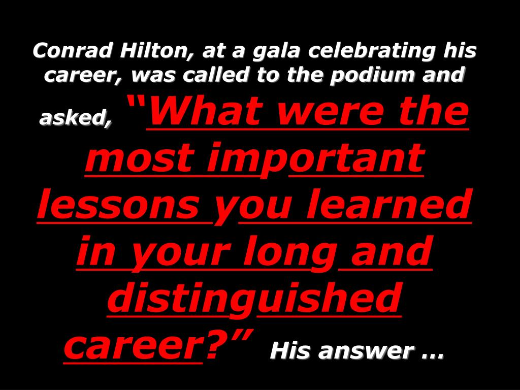Conrad Hilton, at a gala celebrating his career, was called to the podium and asked,