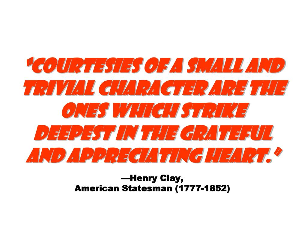 """Courtesies of a small and trivial character are the ones which strike deepest in the grateful and appreciating heart."""