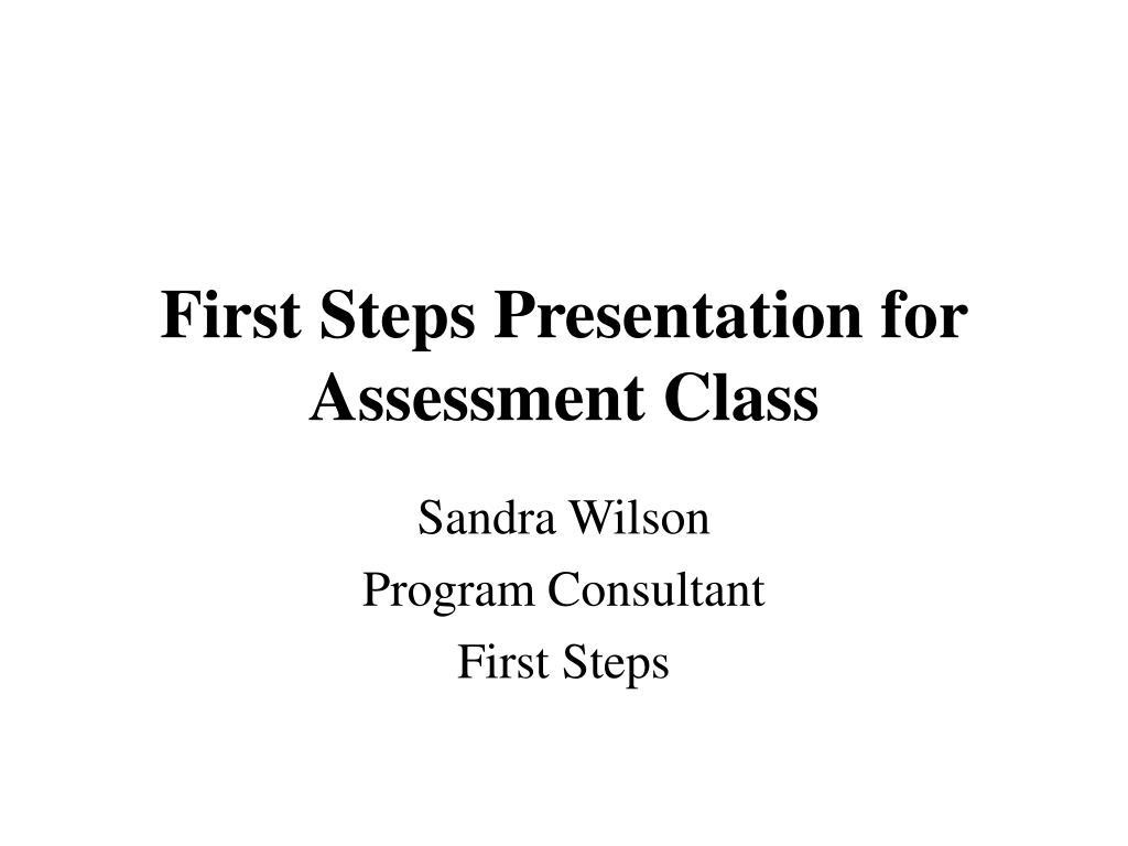 First Steps Presentation for Assessment Class