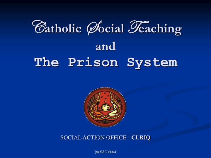 c atholic s ocial t eaching and the prison system social action office clriq n.