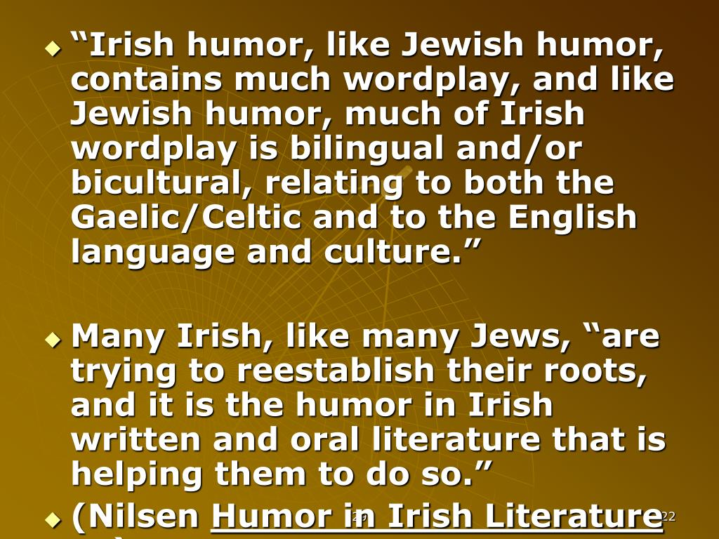 """""""Irish humor, like Jewish humor, contains much wordplay, and like Jewish humor, much of Irish wordplay is bilingual and/or bicultural, relating to both the Gaelic/Celtic and to the English language and culture."""""""
