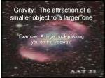 gravity the attraction of a smaller object to a larger one