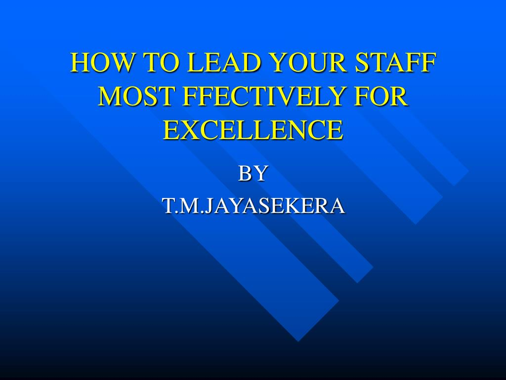 HOW TO LEAD YOUR STAFF MOST FFECTIVELY FOR EXCELLENCE