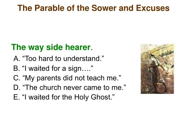 the parable of the sower A sower, being a person that is planting seeds or a farmer, is sowing seeds (pretend to reach inside the bag and throw out seed) in jesus' time, farmers didn't have the farm machinery we have now, so the farmer wou.