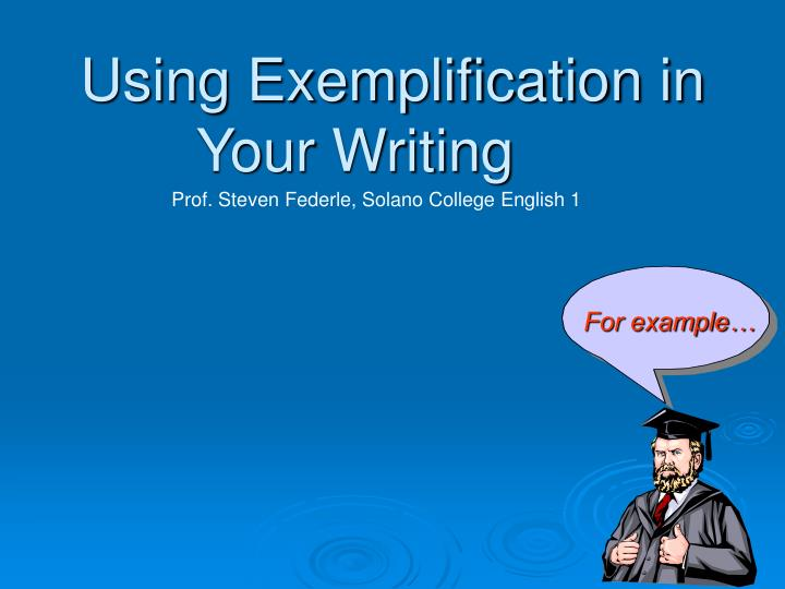 examplification essay sample A person who has to write an exemplification essay is supposed to make a generalization about a certain problem or topic and illustrate the thesis with various examples.