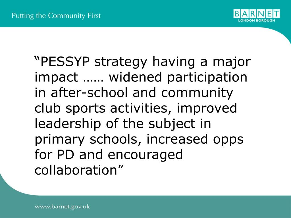 """""""PESSYP strategy having a major impact …… widened participation in after-school and community club sports activities, improved leadership of the subject in primary schools, increased opps for PD and encouraged collaboration"""""""