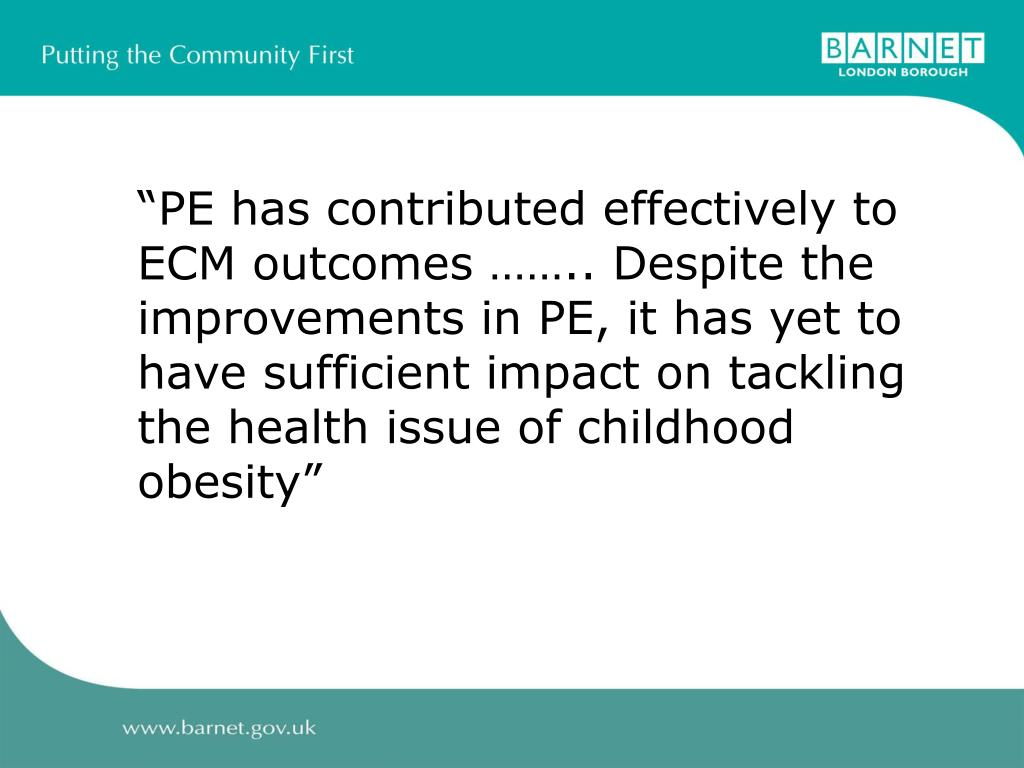 """""""PE has contributed effectively to ECM outcomes …….. Despite the improvements in PE, it has yet to have sufficient impact on tackling the health issue of childhood obesity"""""""
