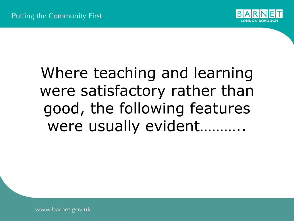 Where teaching and learning were satisfactory rather than good, the following features were usually evident………..