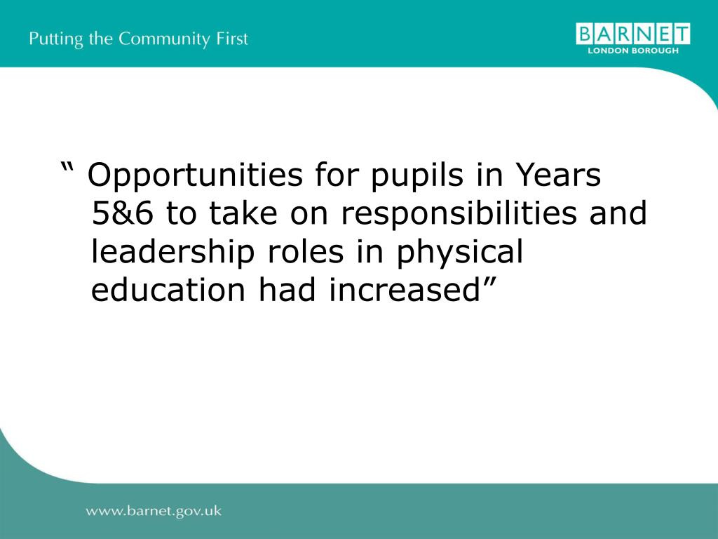 """"""" Opportunities for pupils in Years 5&6 to take on responsibilities and leadership roles in physical education had increased"""""""